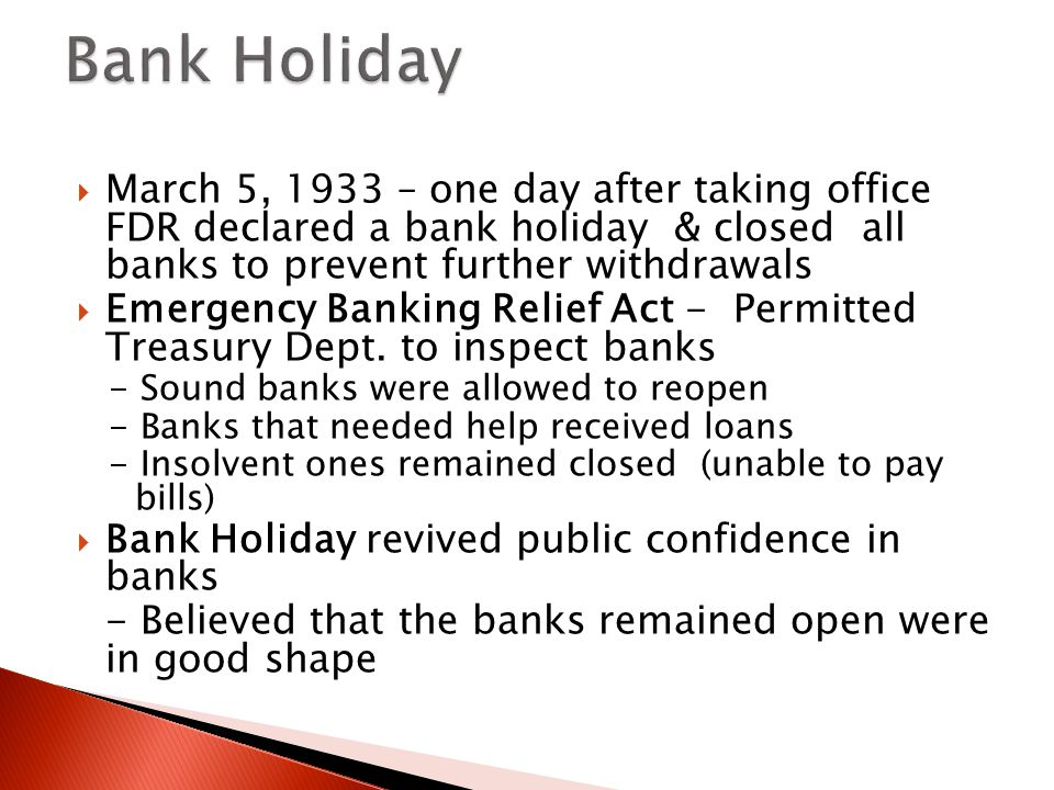 Bank Holiday March 5, 1933 – one day after taking office FDR declared a bank holiday & closed all banks to prevent further withdrawals.