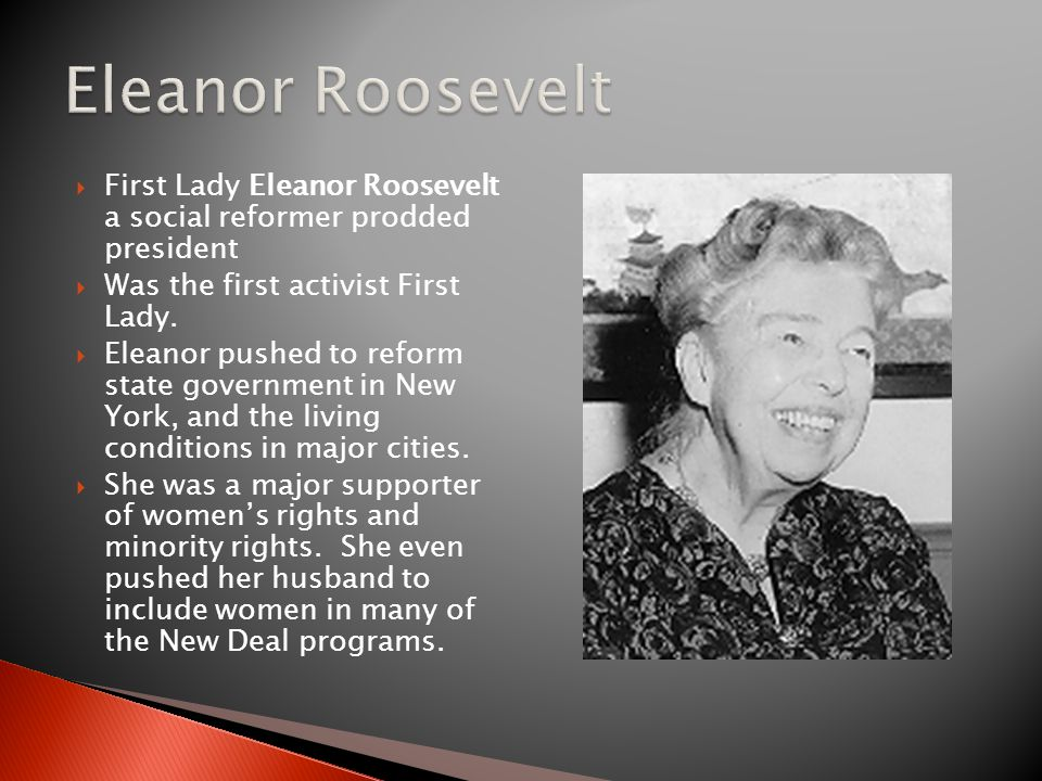 Eleanor Roosevelt First Lady Eleanor Roosevelt a social reformer prodded president. Was the first activist First Lady.