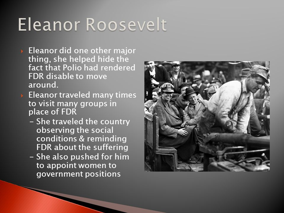 Eleanor Roosevelt Eleanor did one other major thing, she helped hide the fact that Polio had rendered FDR disable to move around.
