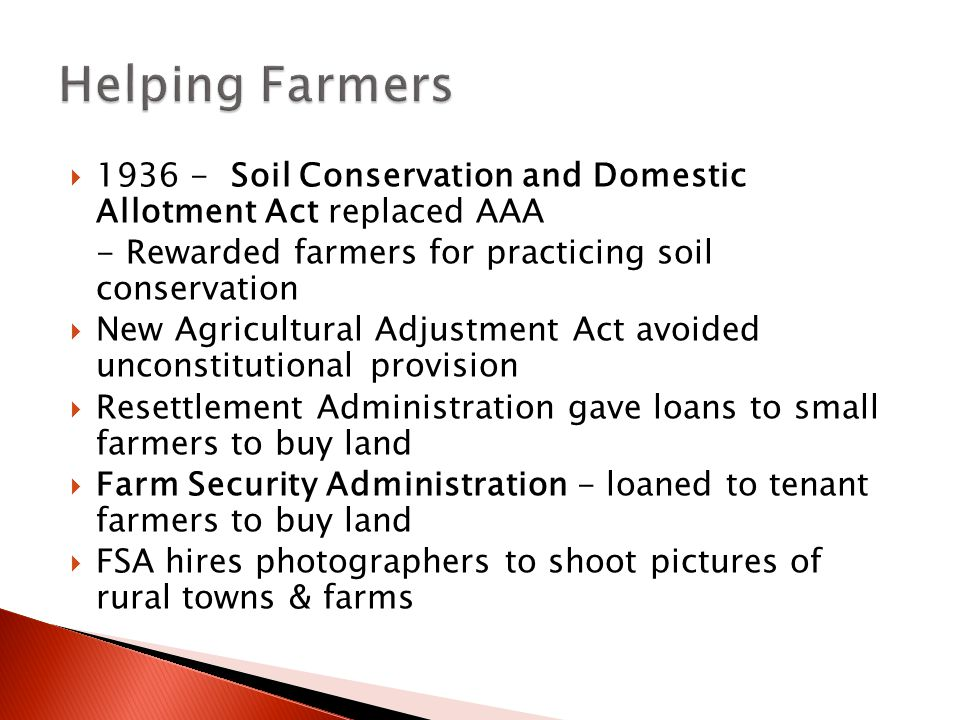 Helping Farmers 1936 - Soil Conservation and Domestic Allotment Act replaced AAA. - Rewarded farmers for practicing soil conservation.