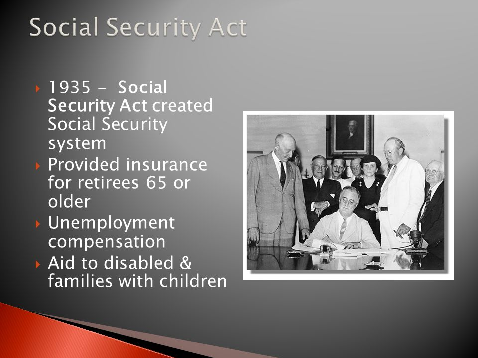 Social Security Act 1935 - Social Security Act created Social Security system. Provided insurance for retirees 65 or older.