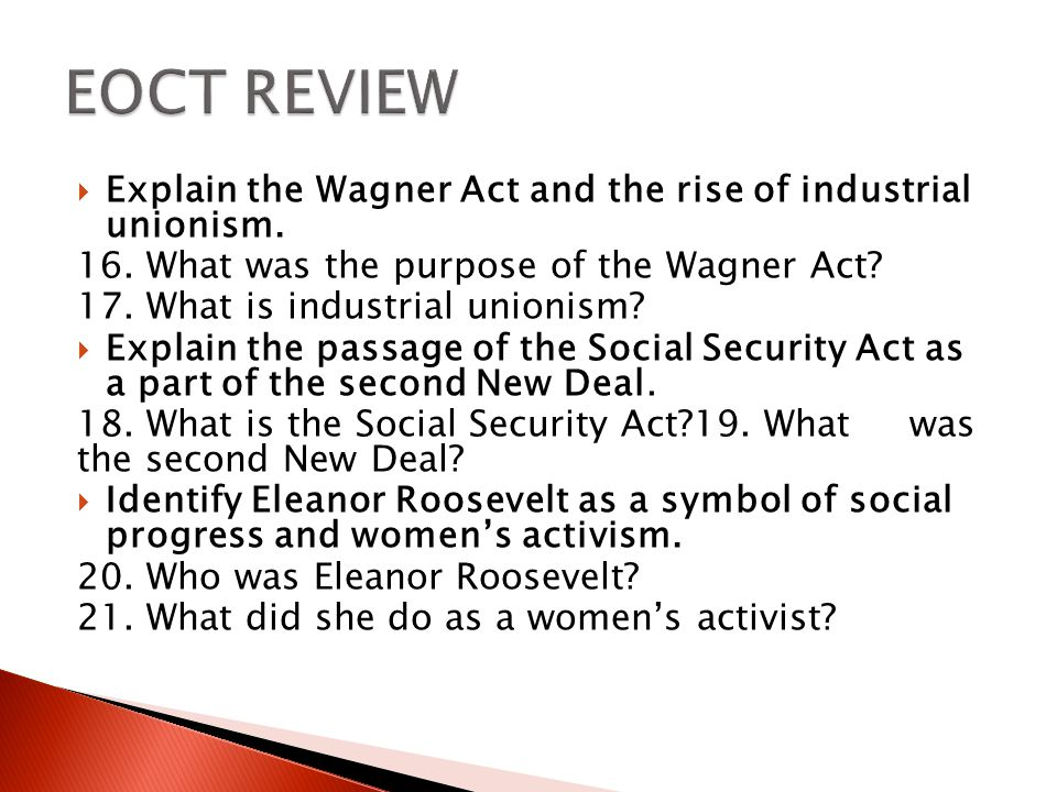 EOCT REVIEW Explain the Wagner Act and the rise of industrial unionism. 16. What was the purpose of the Wagner Act