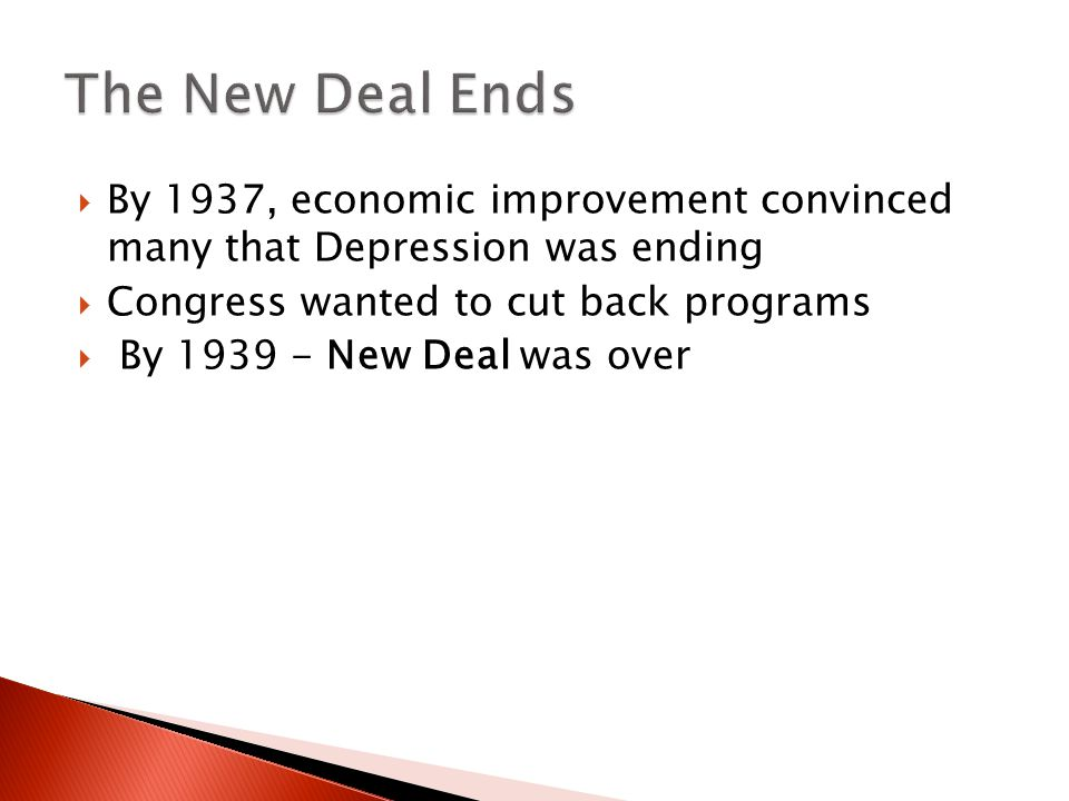 The New Deal Ends By 1937, economic improvement convinced many that Depression was ending. Congress wanted to cut back programs.