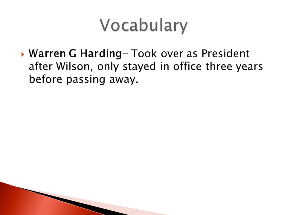 Vocabulary Warren G Harding- Took over as President after Wilson, only stayed in office three years before passing away.