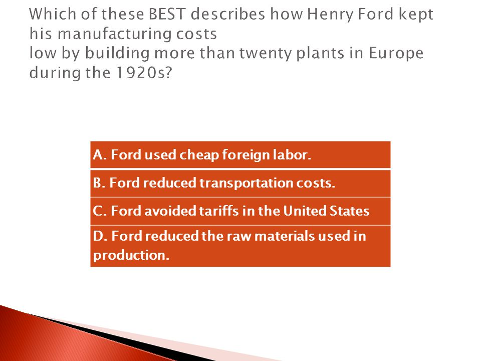 Which of these BEST describes how Henry Ford kept his manufacturing costs low by building more than twenty plants in Europe during the 1920s