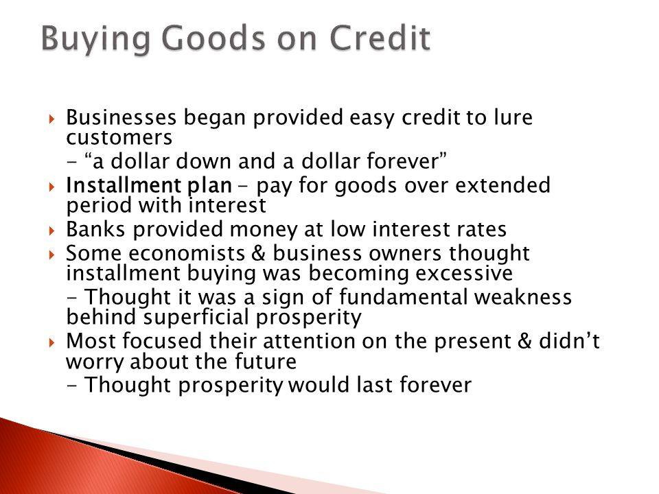Buying Goods on Credit Businesses began provided easy credit to lure customers. - a dollar down and a dollar forever