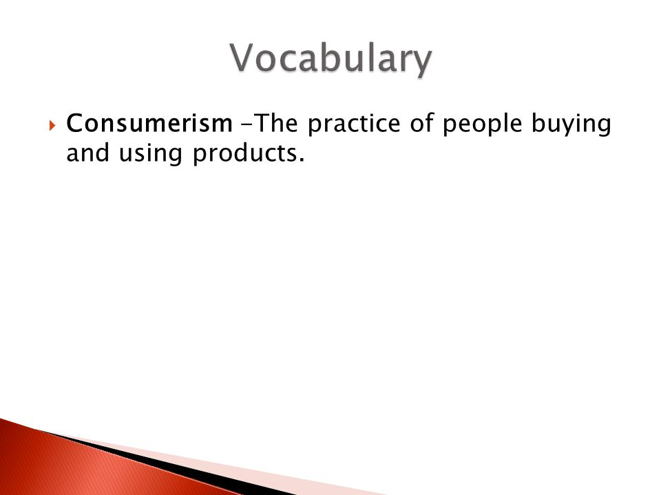 Vocabulary Consumerism -The practice of people buying and using products.
