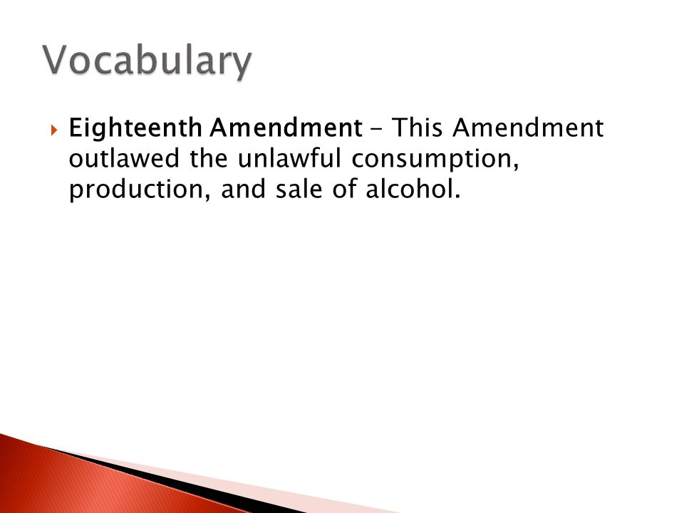 Vocabulary Eighteenth Amendment - This Amendment outlawed the unlawful consumption, production, and sale of alcohol.