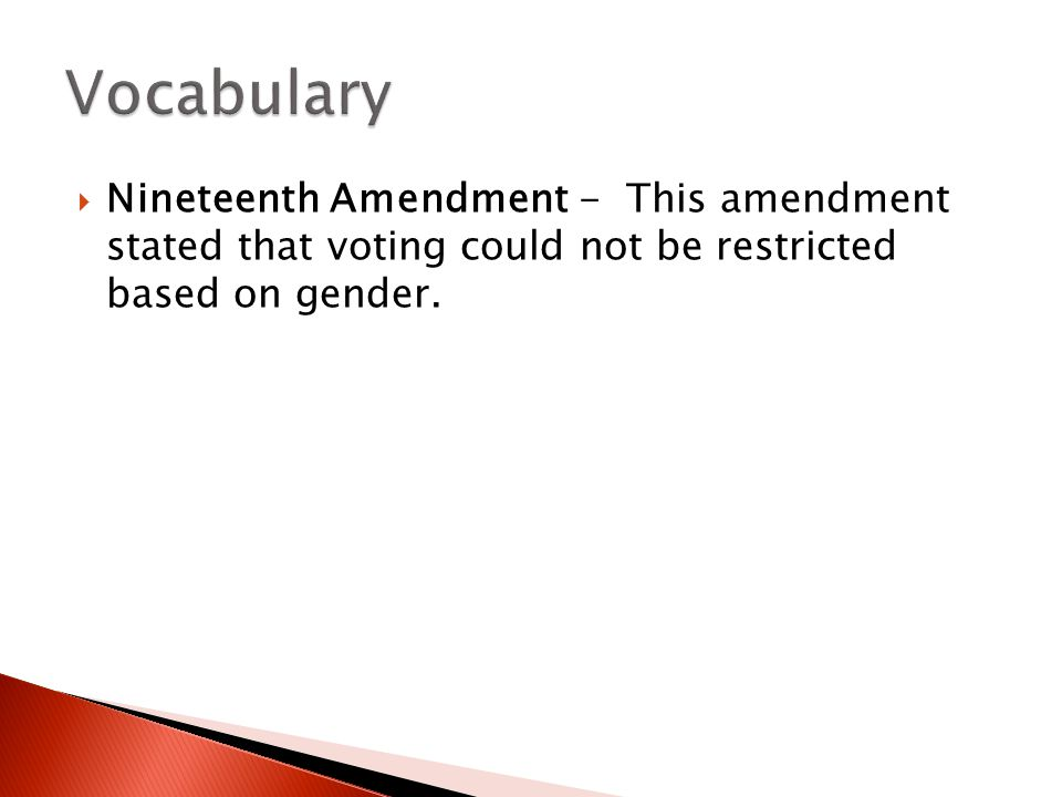 Vocabulary Nineteenth Amendment - This amendment stated that voting could not be restricted based on gender.