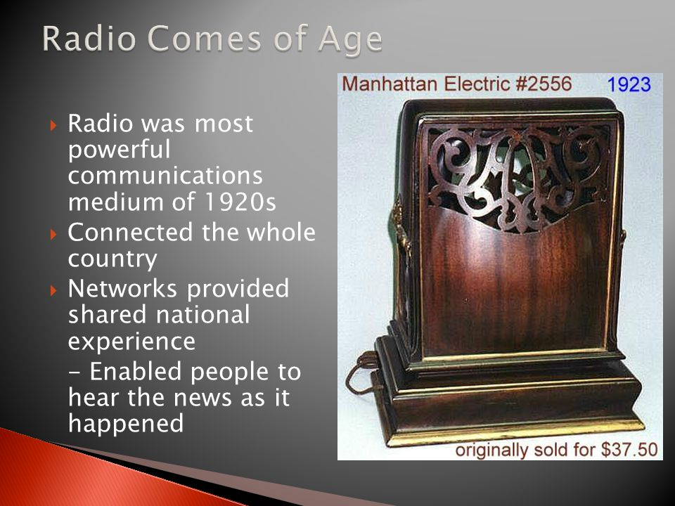 Radio Comes of Age Radio was most powerful communications medium of 1920s. Connected the whole country.