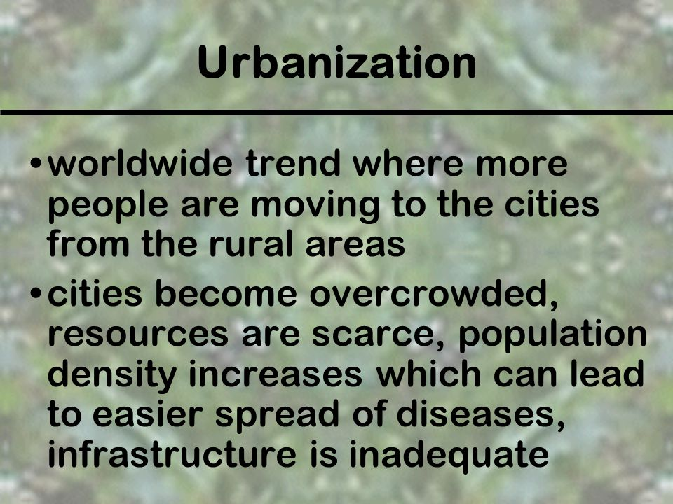 Urbanization worldwide trend where more people are moving to the cities from the rural areas.