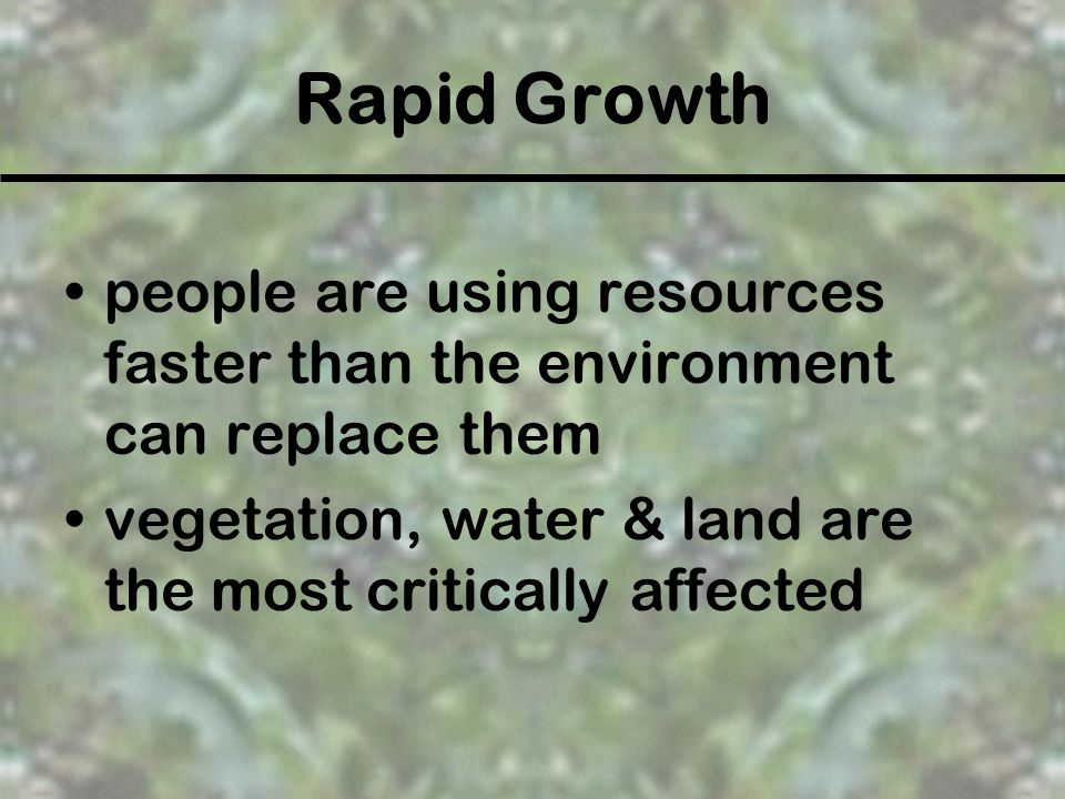 Rapid Growth people are using resources faster than the environment can replace them.