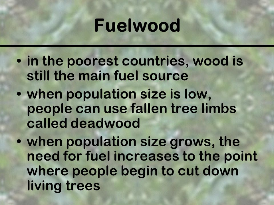 Fuelwood in the poorest countries, wood is still the main fuel source