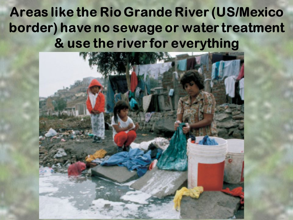 Areas like the Rio Grande River (US/Mexico border) have no sewage or water treatment & use the river for everything