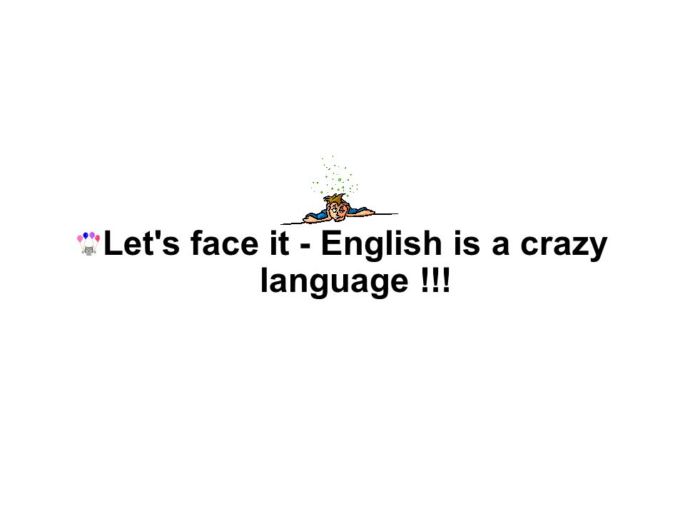 Let s face it - English is a crazy language !!!