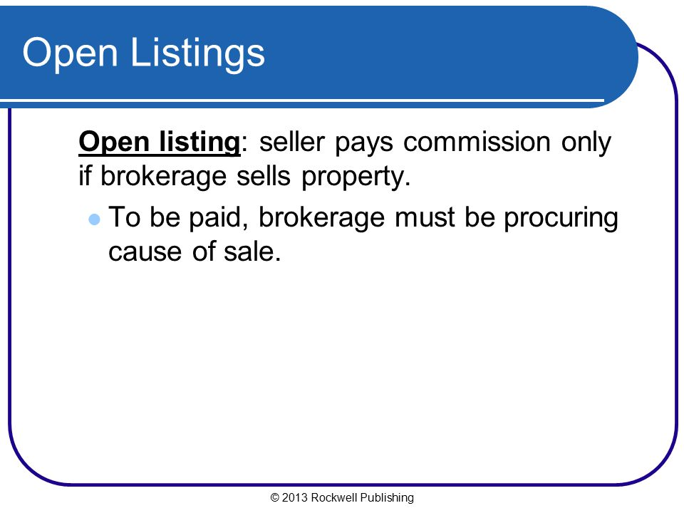Open Listings Open listing: seller pays commission only if brokerage sells property. To be paid, brokerage must be procuring cause of sale.