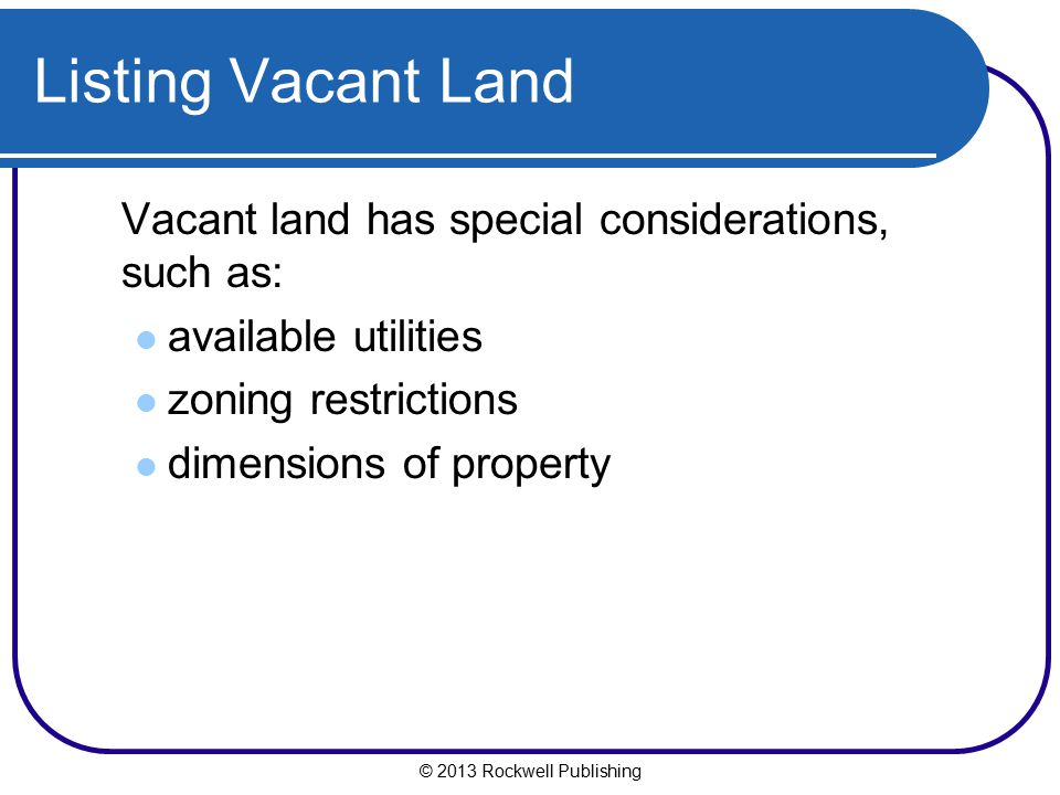 Listing Vacant Land Vacant land has special considerations, such as: