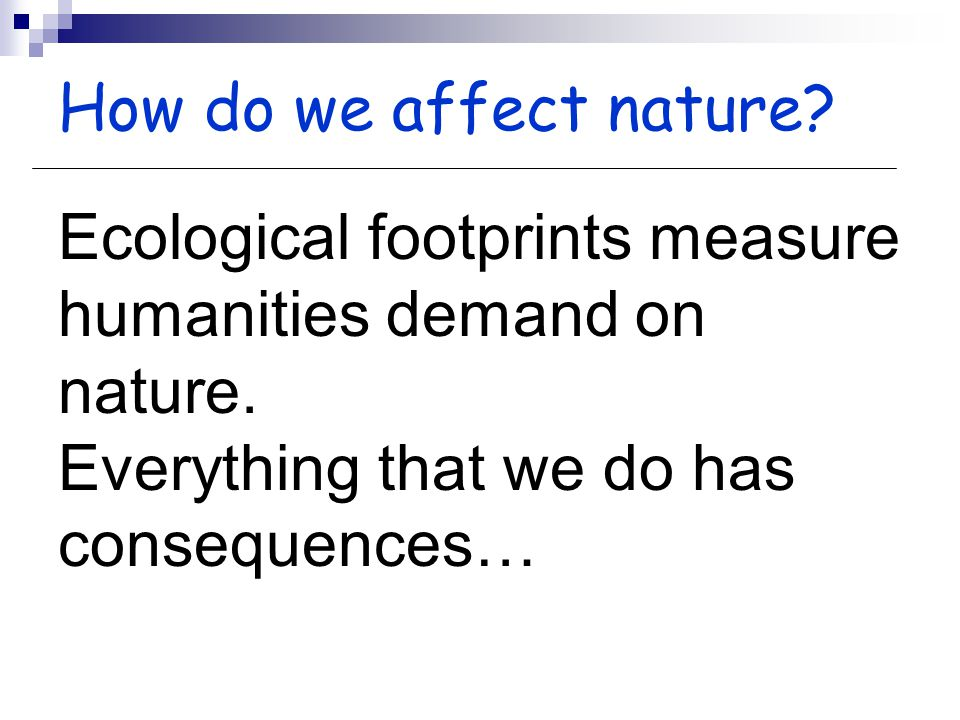 Ecological footprints measure humanities demand on nature.