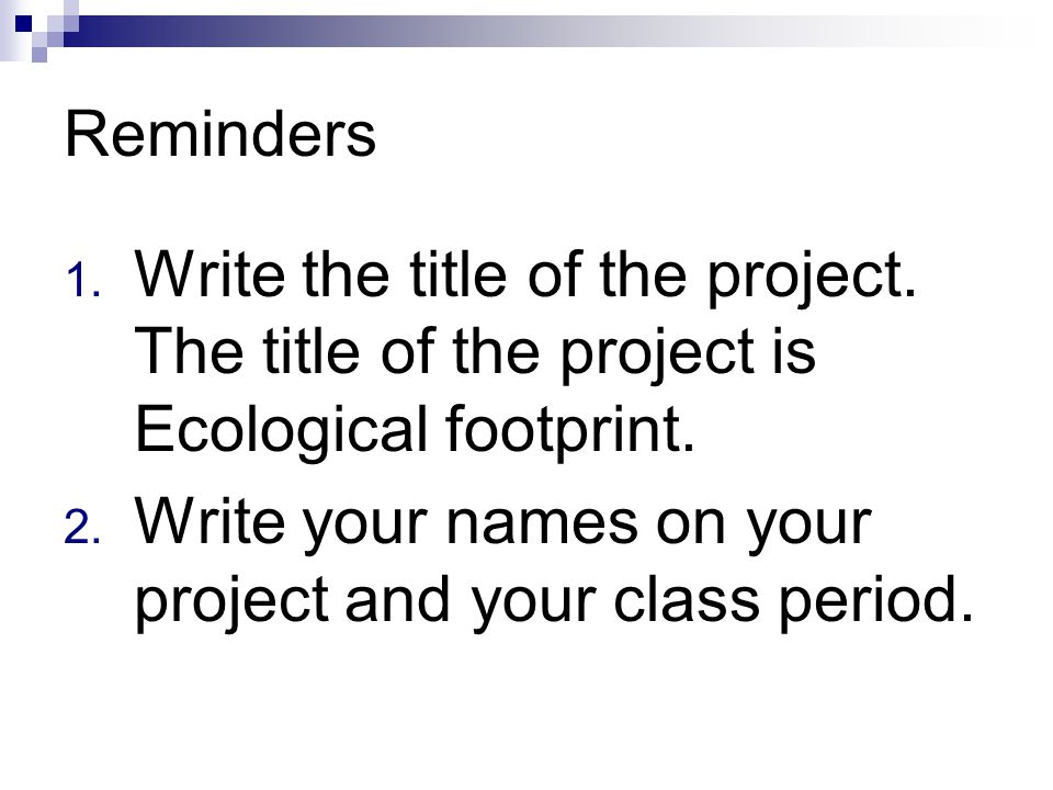 Reminders Write the title of the project. The title of the project is Ecological footprint.