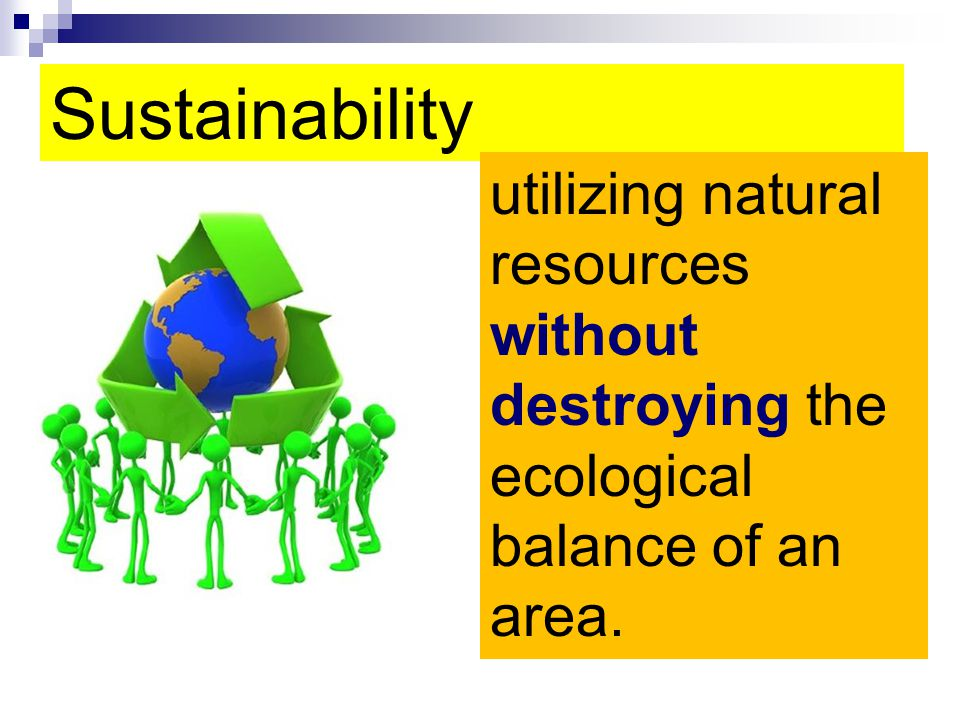 Sustainability utilizing natural resources without destroying the ecological balance of an area.