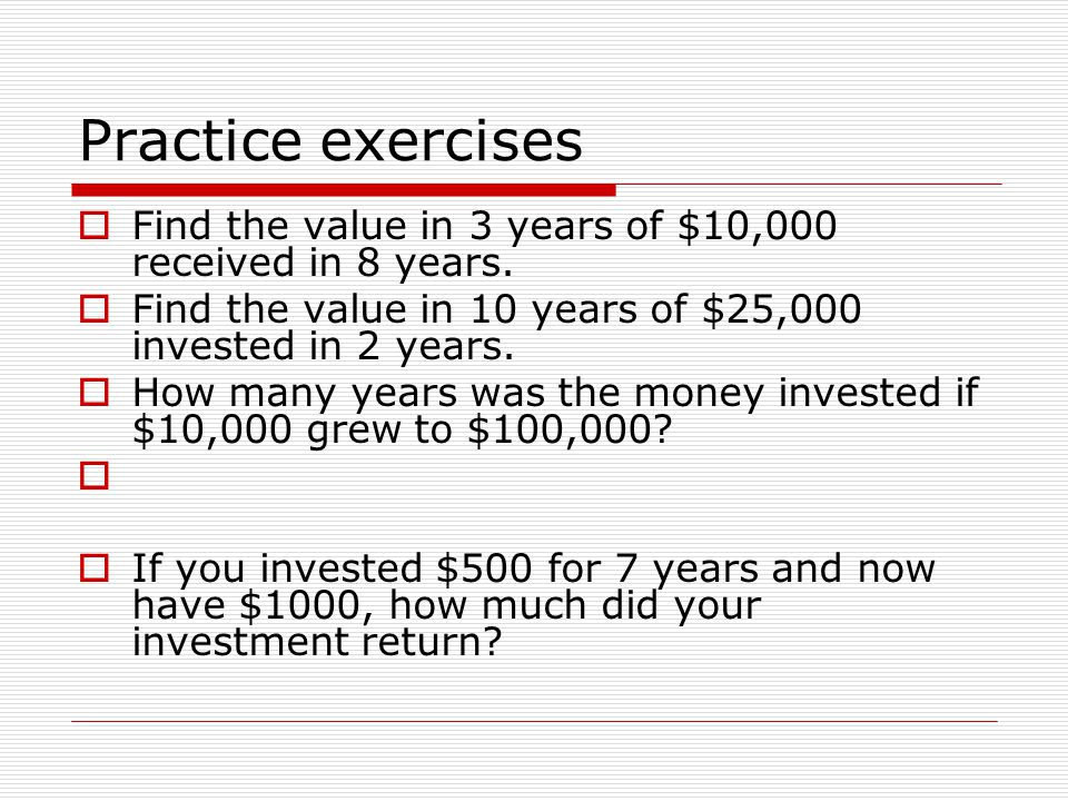 Practice exercises Find the value in 3 years of $10,000 received in 8 years. Find the value in 10 years of $25,000 invested in 2 years.