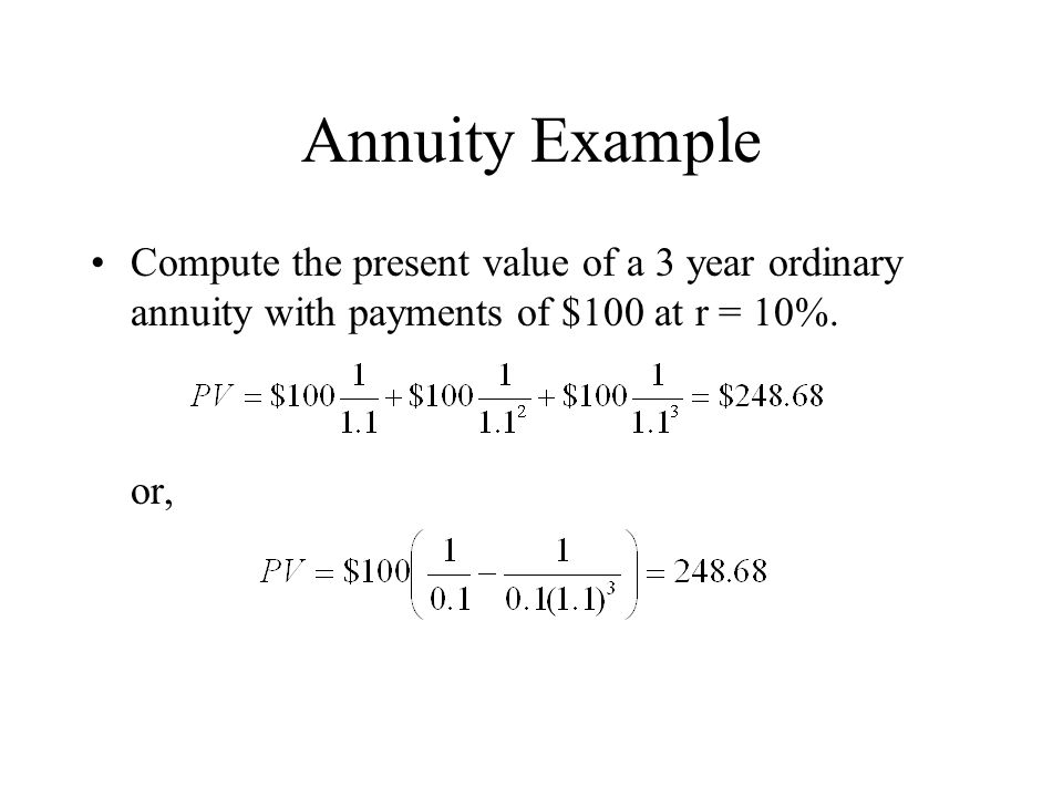 Annuity Example Compute the present value of a 3 year ordinary annuity with payments of $100 at r = 10%.