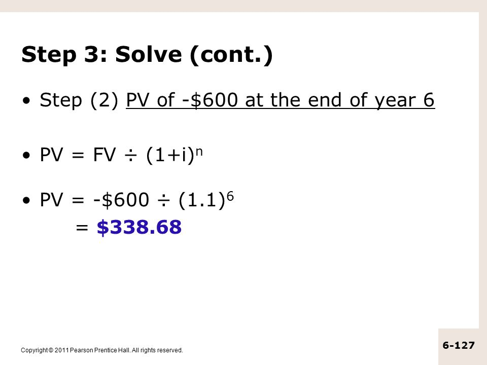 Step 3: Solve (cont.) Step (2) PV of -$600 at the end of year 6