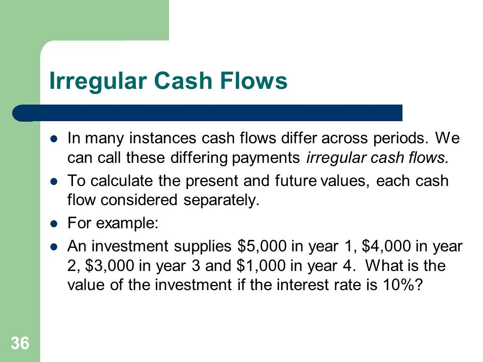 Irregular Cash Flows In many instances cash flows differ across periods. We can call these differing payments irregular cash flows.