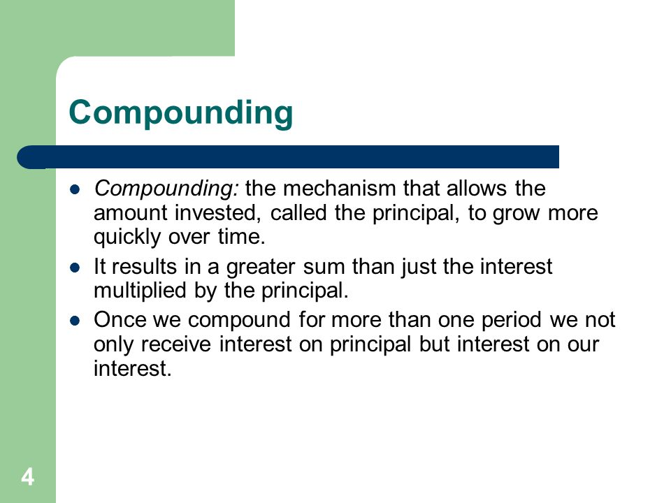 Compounding Compounding: the mechanism that allows the amount invested, called the principal, to grow more quickly over time.