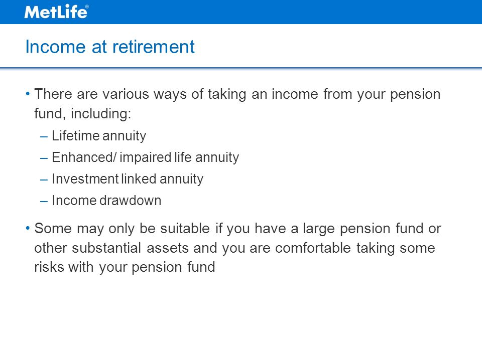 Income at retirement There are various ways of taking an income from your pension fund, including: Lifetime annuity.