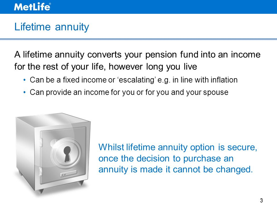 Lifetime annuity A lifetime annuity converts your pension fund into an income for the rest of your life, however long you live.