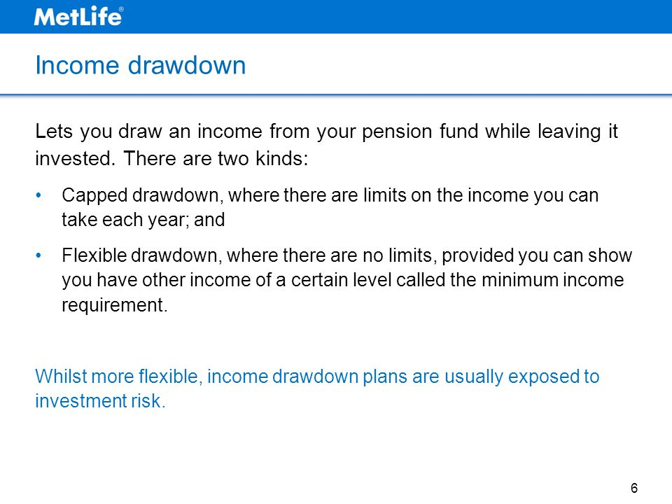 Income drawdown Lets you draw an income from your pension fund while leaving it invested. There are two kinds: