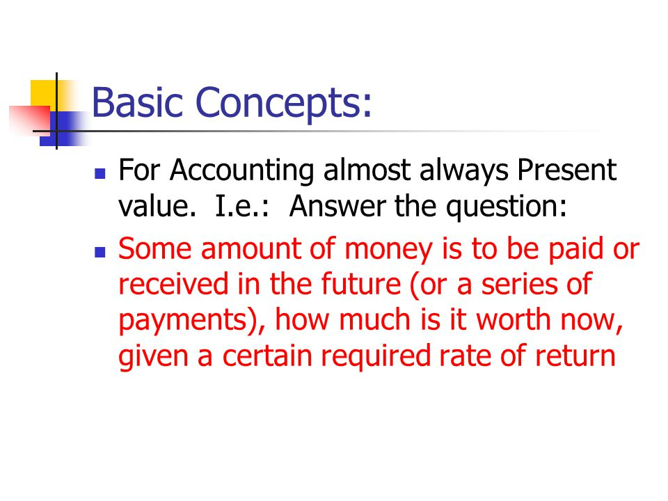 Basic Concepts: For Accounting almost always Present value. I.e.: Answer the question: