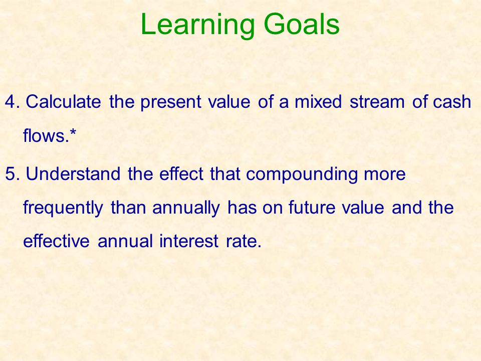 Learning Goals 4. Calculate the present value of a mixed stream of cash flows.*