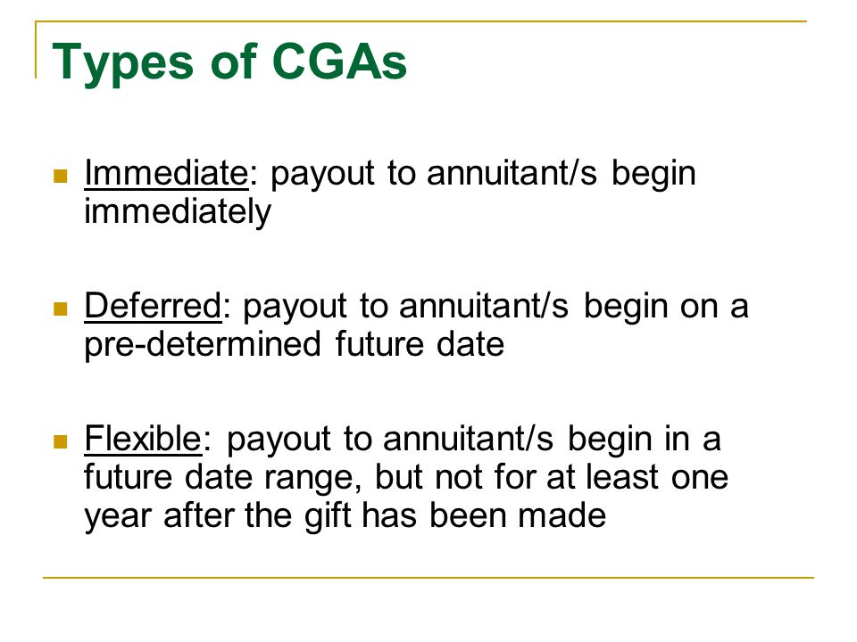 Types of CGAs Immediate: payout to annuitant/s begin immediately