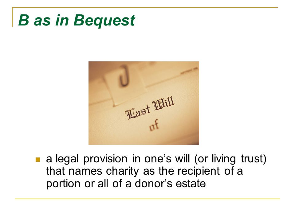 B as in Bequest a legal provision in one's will (or living trust) that names charity as the recipient of a portion or all of a donor's estate.