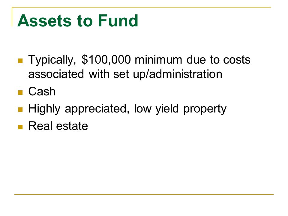 Assets to Fund Typically, $100,000 minimum due to costs associated with set up/administration. Cash.