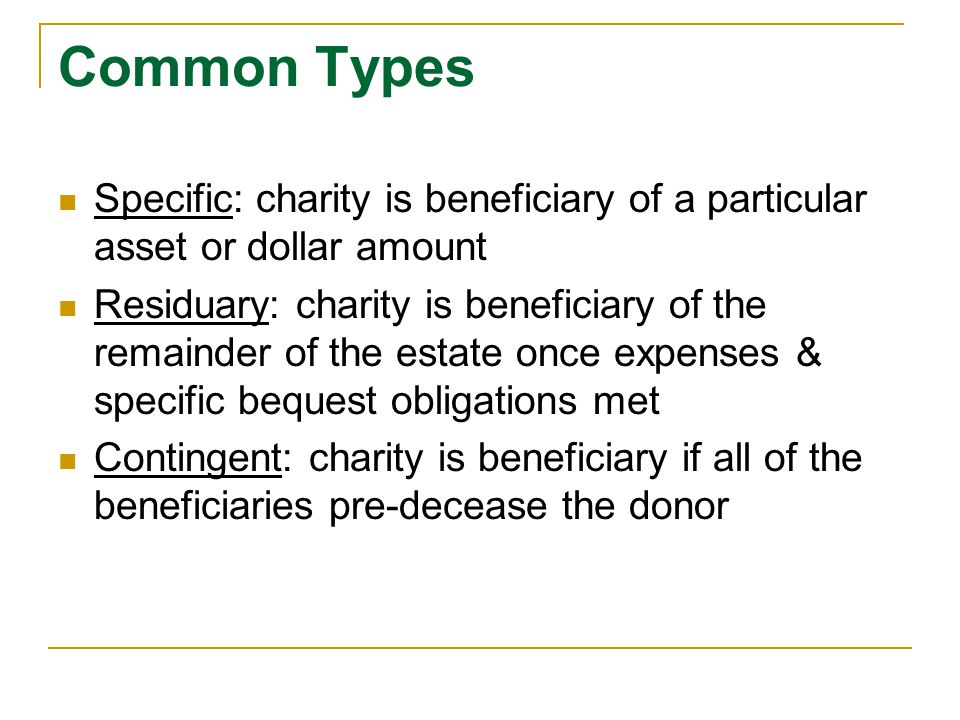 Common Types Specific: charity is beneficiary of a particular asset or dollar amount.