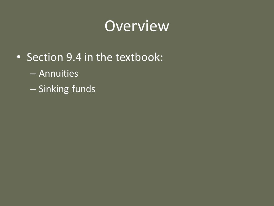 Overview Section 9.4 in the textbook: Annuities Sinking funds