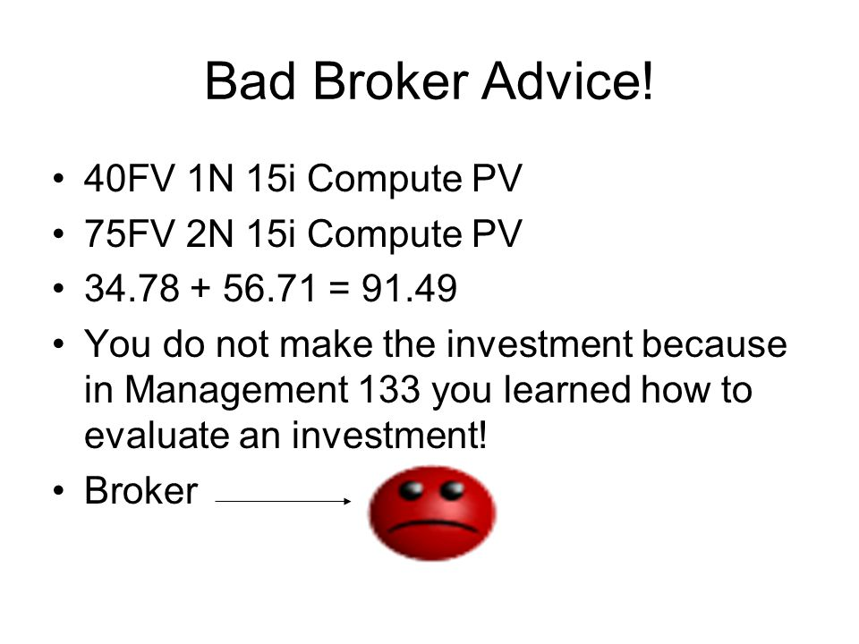 Bad Broker Advice! 40FV 1N 15i Compute PV 75FV 2N 15i Compute PV