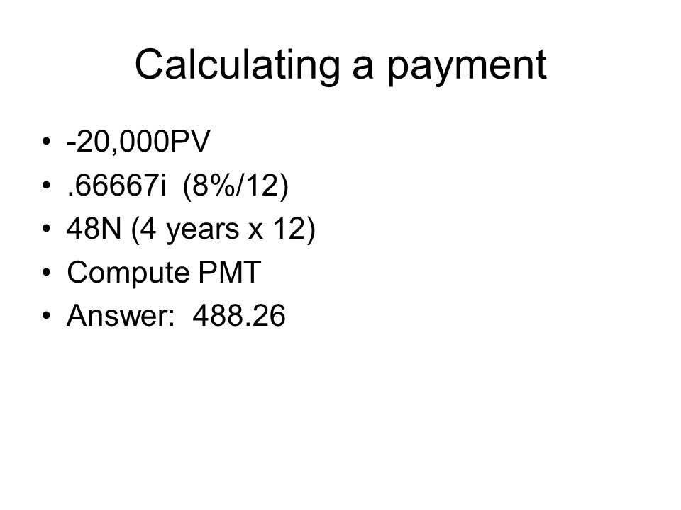 Calculating a payment -20,000PV .66667i (8%/12) 48N (4 years x 12)