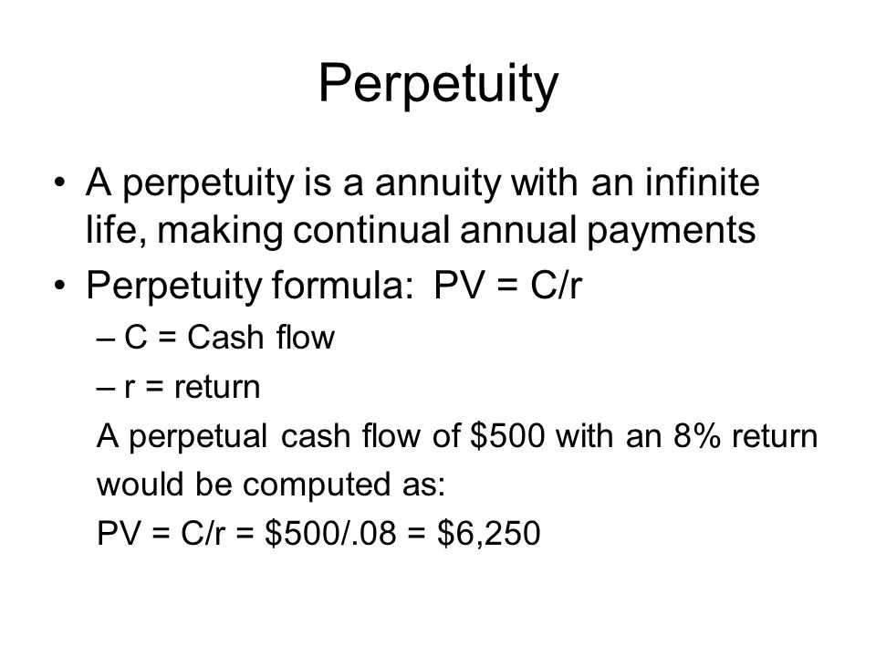 Perpetuity A perpetuity is a annuity with an infinite life, making continual annual payments. Perpetuity formula: PV = C/r.
