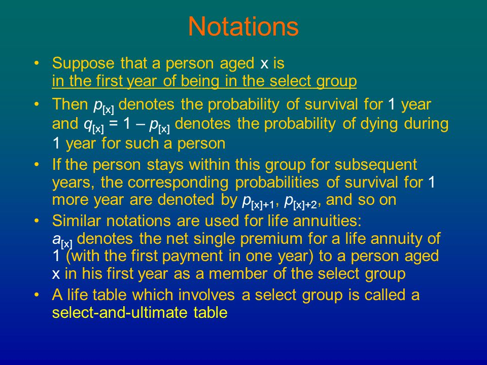 Notations Suppose that a person aged x is in the first year of being in the select group.
