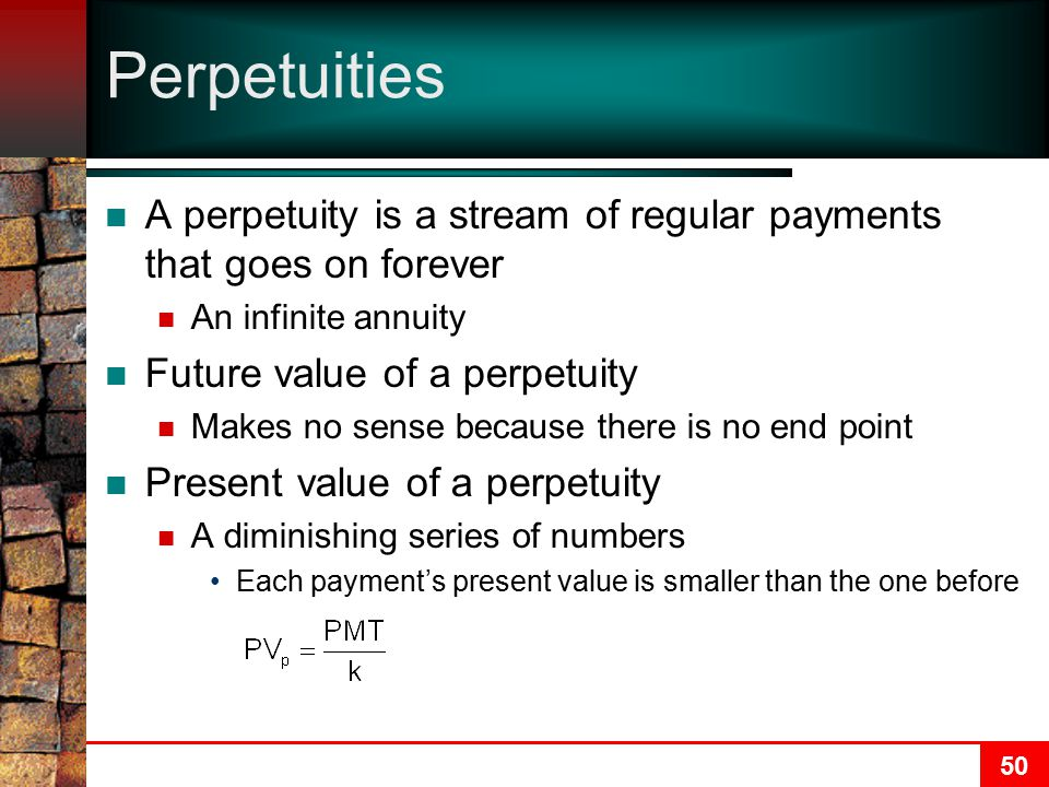 Perpetuities A perpetuity is a stream of regular payments that goes on forever. An infinite annuity.