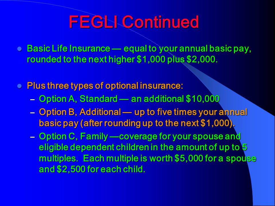 FEGLI Continued Basic Life Insurance — equal to your annual basic pay, rounded to the next higher $1,000 plus $2,000.