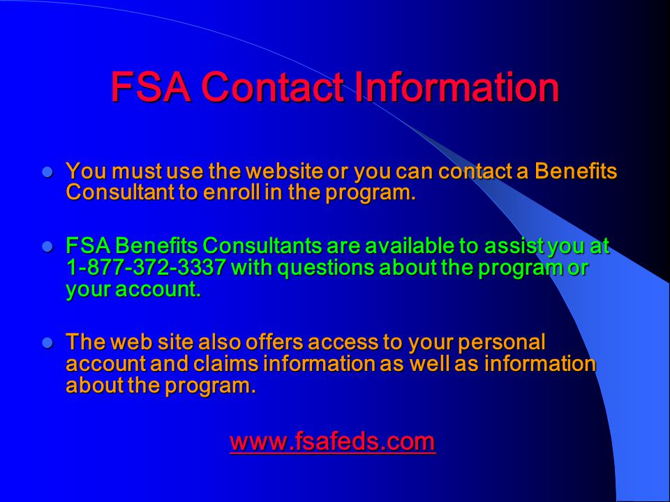 FSA Contact Information You must use the website or you can contact a Benefits Consultant to enroll in the program.