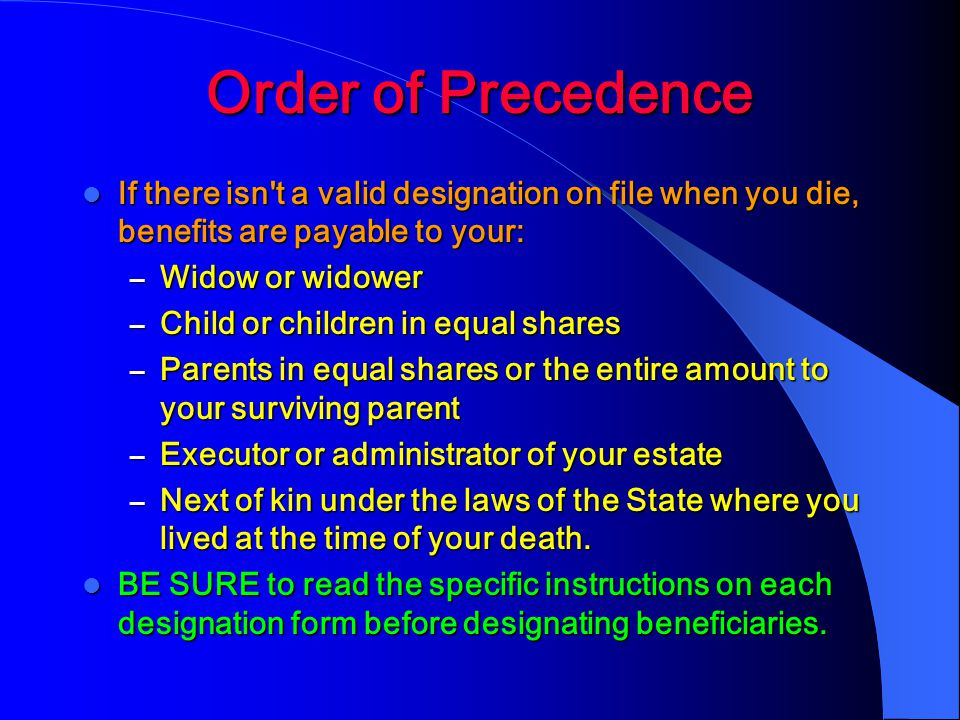 Order of Precedence If there isn t a valid designation on file when you die, benefits are payable to your: