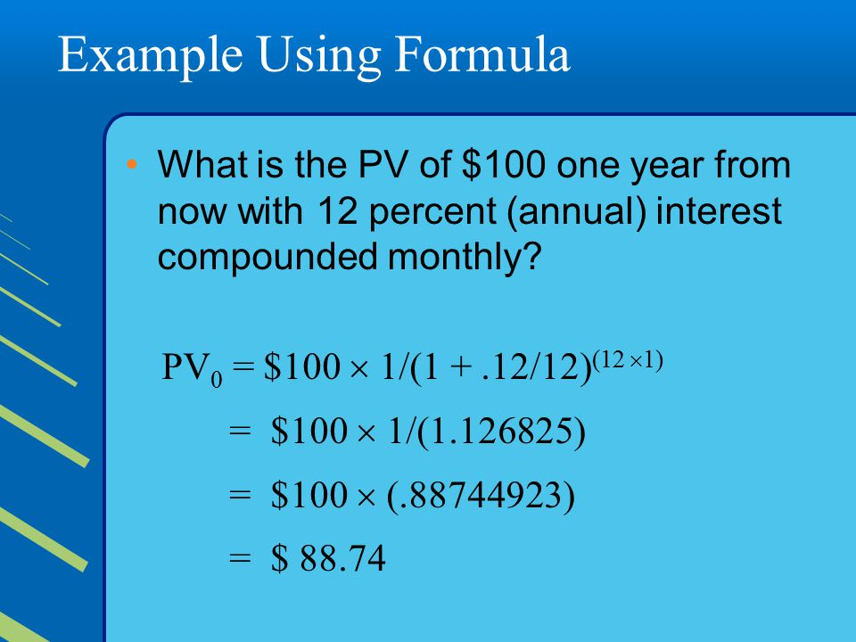 Example Using Formula What is the PV of $100 one year from now with 12 percent (annual) interest compounded monthly