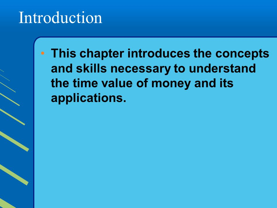 Introduction This chapter introduces the concepts and skills necessary to understand the time value of money and its applications.
