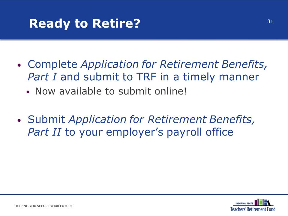 Ready to Retire Complete Application for Retirement Benefits, Part I and submit to TRF in a timely manner.